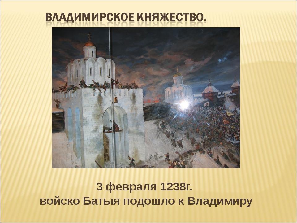 3 февраля 1238г. войско Батыя подошло к Владимиру