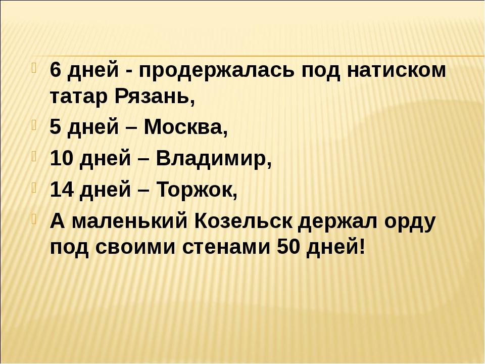 6 дней - продержалась под натиском татар Рязань, 5 дней – Москва, 10 дней – В...