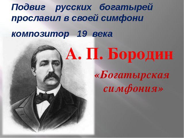 Подвиг русских богатырей прославил в своей симфони композитор 19 века «Богаты...