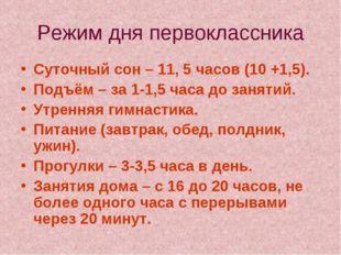 Режим дня первоклассника Суточный сон – 11, 5 часов (10 +1,5). Подъём – за 1-