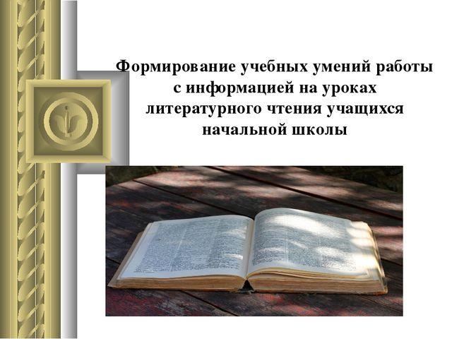 Формирование учебных умений работы с информацией на уроках литературного чтен...