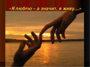 «Я люблю – а значит, я живу…»