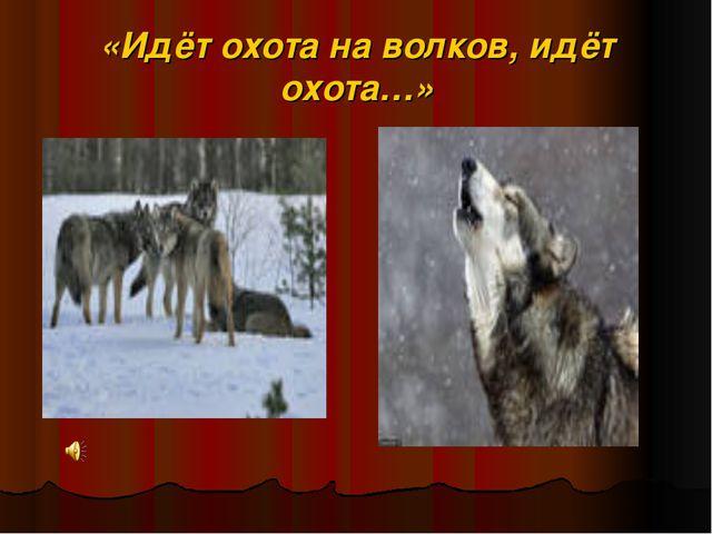 «Идёт охота на волков, идёт охота…»