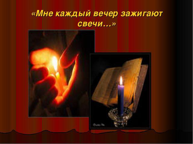 «Мне каждый вечер зажигают свечи…»