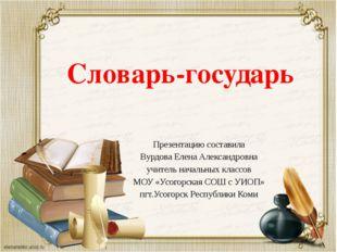 Словарь-государь Презентацию составила Вурдова Елена Александровна учитель на