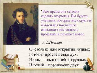 О, сколько нам открытий чудных Готовит просвещенья дух, И опыт – сын ошибок т