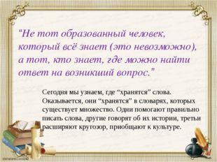"""""""Не тот образованный человек, который всё знает (это невозможно), а тот, кто"""