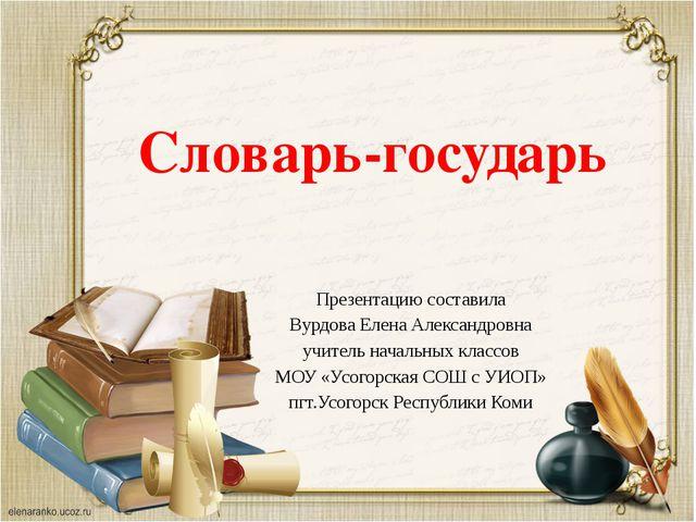 Словарь-государь Презентацию составила Вурдова Елена Александровна учитель на...
