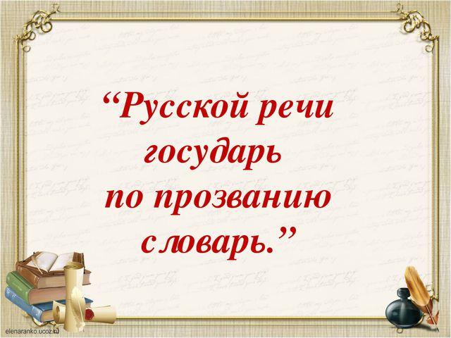 """""""Русской речи государь по прозванию словарь."""""""