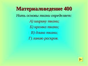 Материаловедение 400 Нить основы ткани определяет: А) ширину ткани; Б) кромка