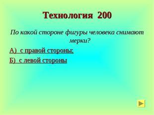 Технология 200 По какой стороне фигуры человека снимают мерки? А) с правой ст