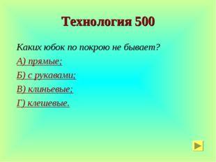 Технология 500 Каких юбок по покрою не бывает? А) прямые; Б) с рукавами; В) к