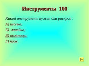 Инструменты 100 Какой инструмент нужен для раскроя : А) иголка; Б) линейка; В