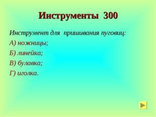 Инструменты 300 Инструмент для пришивания пуговиц: А) ножницы; Б) линейка; В)