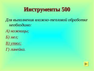 Инструменты 500 Для выполнения влажно-тепловой обработке необходимо: А) ножни