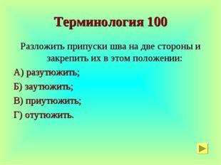 Терминология 100 Разложить припуски шва на две стороны и закрепить их в этом