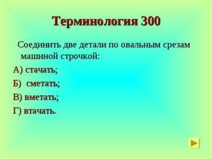 Терминология 300 Соединить две детали по овальным срезам машиной строчкой: А)
