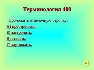 Терминология 400 Проложить отделочную строчку: А) прострочить; Б) застрочить;