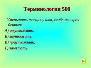 Терминология 500 Уменьшить толщину шва, сгиба или края детали: А) отутюжить;