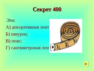 Секрет 400 Это: А) декоративная лента; Б) шнурок; В) пояс; Г) сантиметровая л