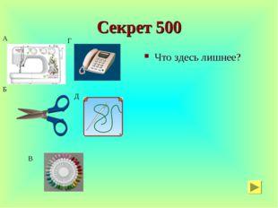 Секрет 500 Что здесь лишнее? А Б В Г Д