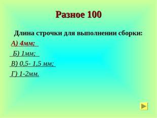 Разное 100 Длина строчки для выполнении сборки: А) 4мм; Б) 1мм; В) 0,5- 1,5 м