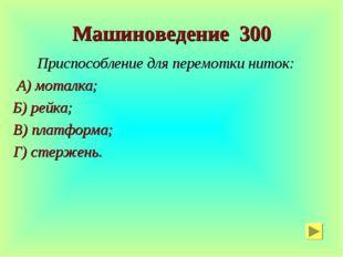 Машиноведение 300 Приспособление для перемотки ниток: А) моталка; Б) рейка; В