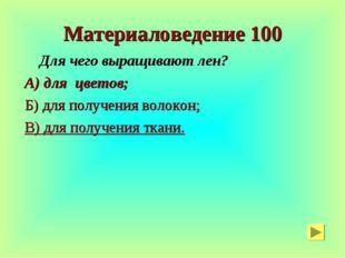 Материаловедение 100 Для чего выращивают лен? А) для цветов; Б) для получения