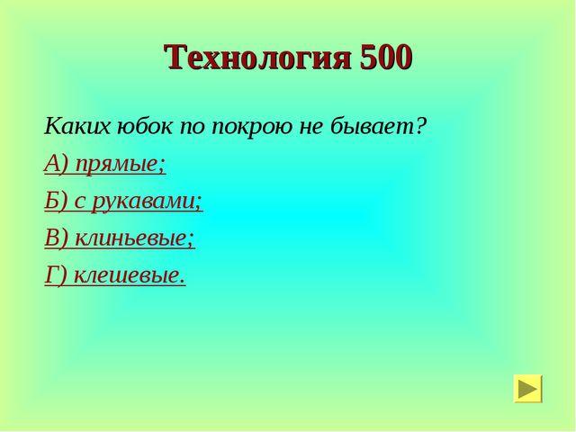 Технология 500 Каких юбок по покрою не бывает? А) прямые; Б) с рукавами; В) к...