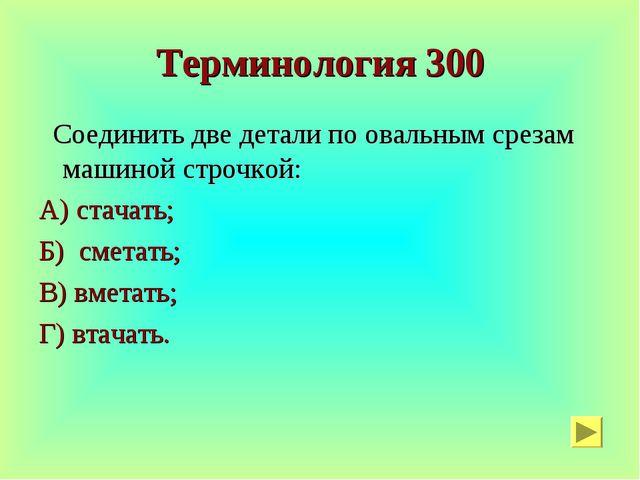 Терминология 300 Соединить две детали по овальным срезам машиной строчкой: А)...