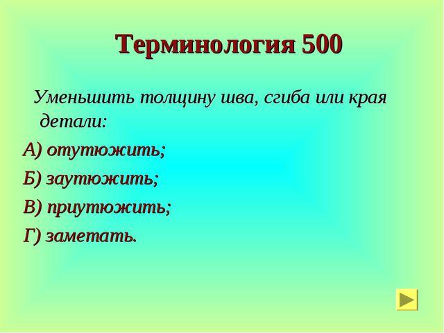 Терминология 500 Уменьшить толщину шва, сгиба или края детали: А) отутюжить;...