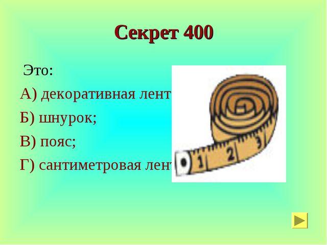 Секрет 400 Это: А) декоративная лента; Б) шнурок; В) пояс; Г) сантиметровая л...