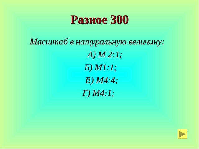 Разное 300 Масштаб в натуральную величину: А) М 2:1; Б) М1:1; В) М4:4; Г) М4:1;