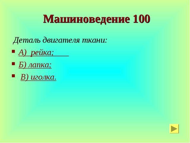 Машиноведение 100 Деталь двигателя ткани: А) рейка; Б) лапка; В) иголка.