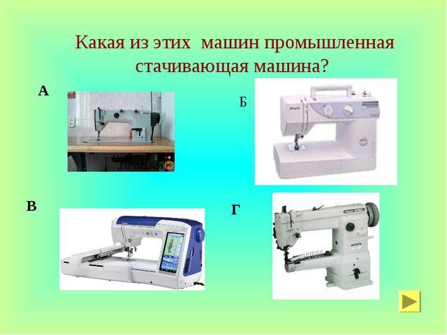 Какая из этих машин промышленная стачивающая машина? А Б В Г