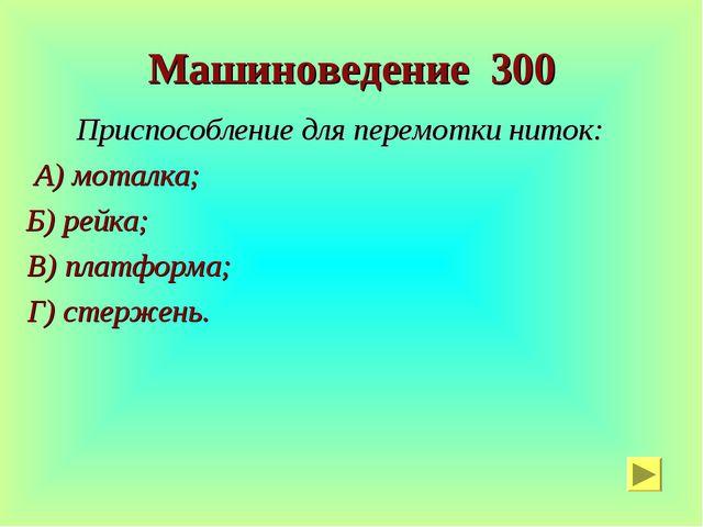 Машиноведение 300 Приспособление для перемотки ниток: А) моталка; Б) рейка; В...