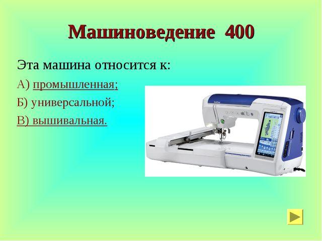 Машиноведение 400 Эта машина относится к: А) промышленная; Б) универсальной;...
