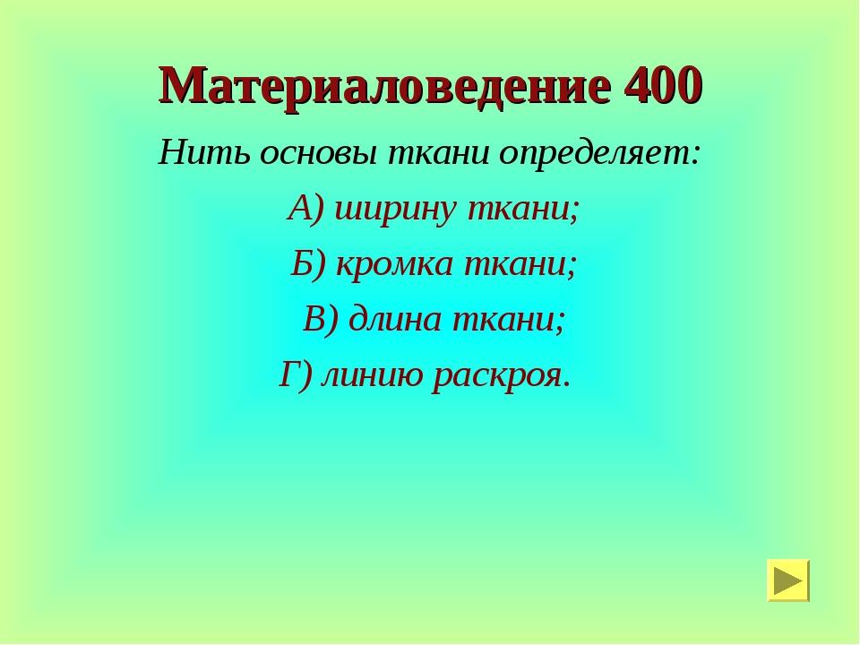 Материаловедение 400 Нить основы ткани определяет: А) ширину ткани; Б) кромка...