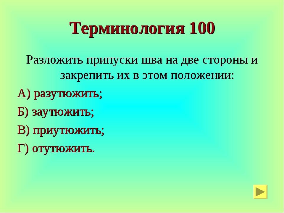 Терминология 100 Разложить припуски шва на две стороны и закрепить их в этом...