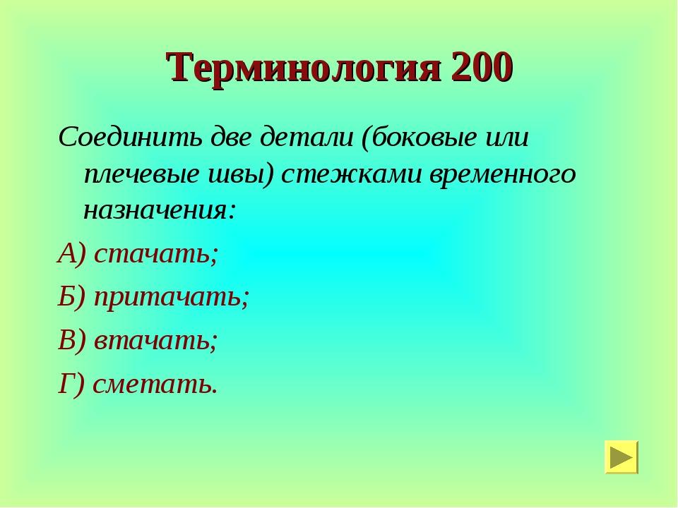 Терминология 200 Соединить две детали (боковые или плечевые швы) стежками вре...