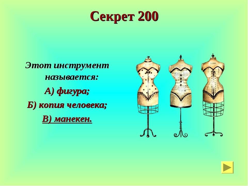Секрет 200 Этот инструмент называется: А) фигура; Б) копия человека; В) манек...