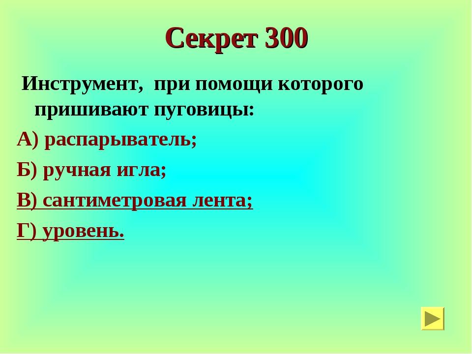 Секрет 300 Инструмент, при помощи которого пришивают пуговицы: А) распарывате...