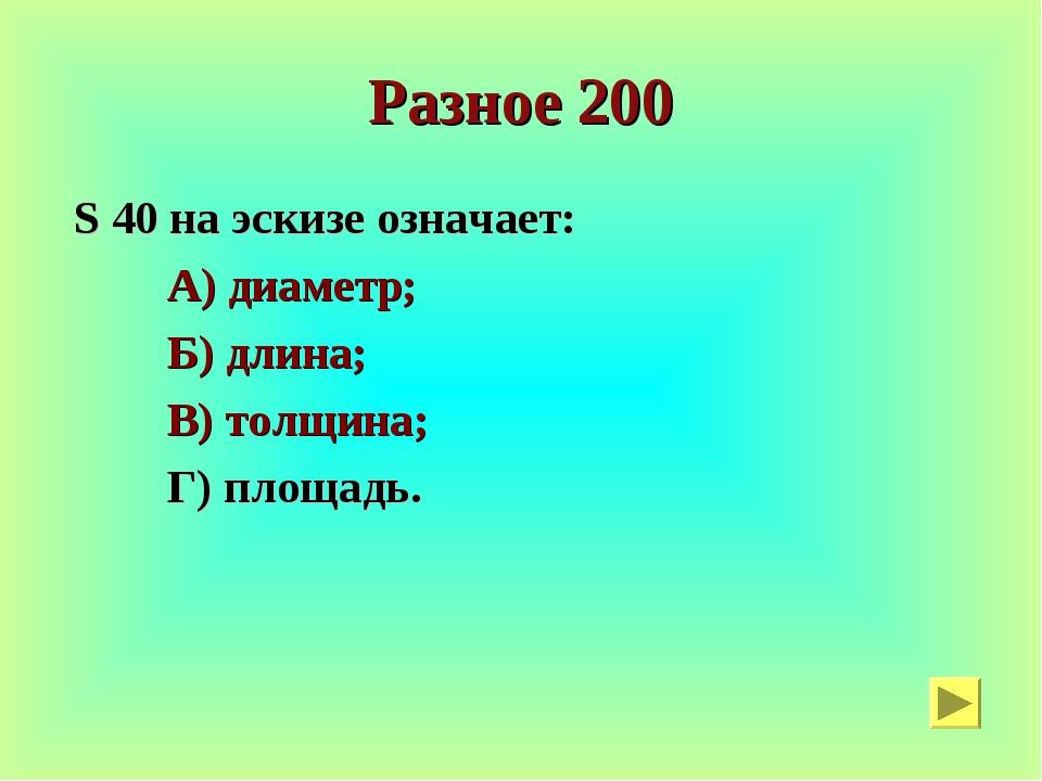 Разное 200 S 40 на эскизе означает: А) диаметр; Б) длина; В) толщина; Г) площ...