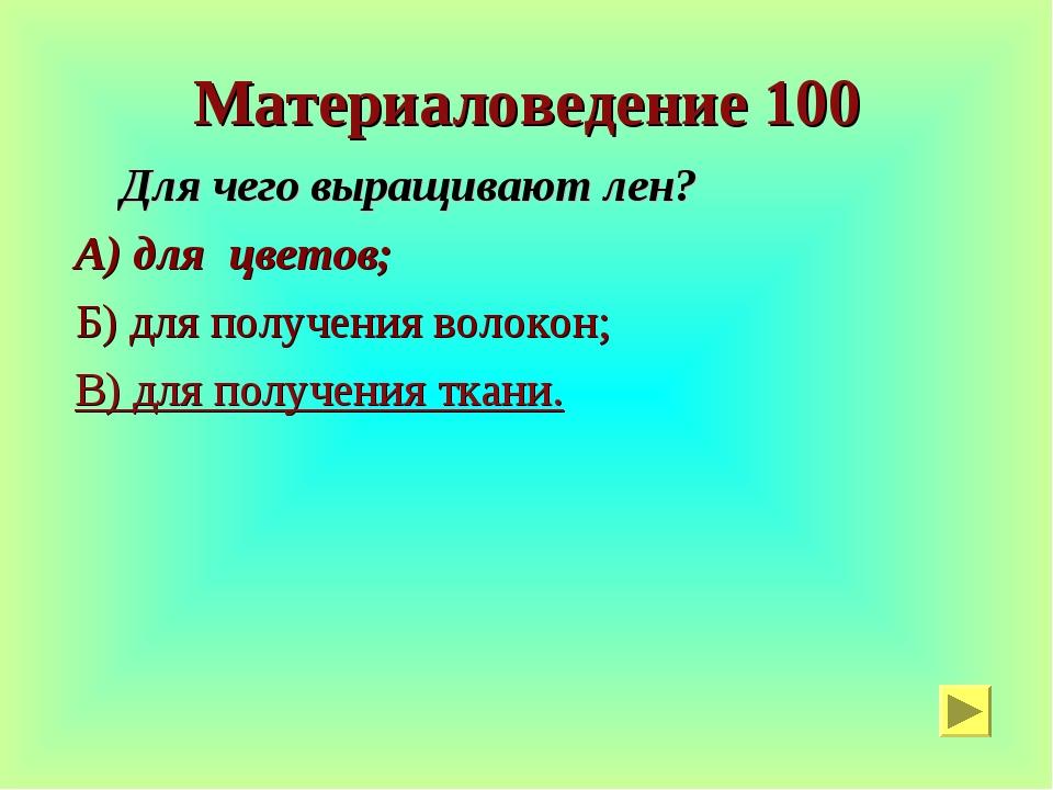 Материаловедение 100 Для чего выращивают лен? А) для цветов; Б) для получения...