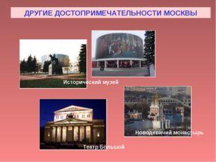 ДРУГИЕ ДОСТОПРИМЕЧАТЕЛЬНОСТИ МОСКВЫ Исторический музей Театр Большой Новодеви