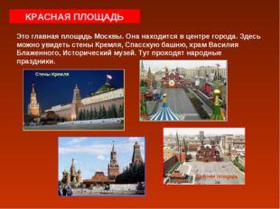 КРАСНАЯ ПЛОЩАДЬ Это главная площадь Москвы. Она находится в центре города. Зд