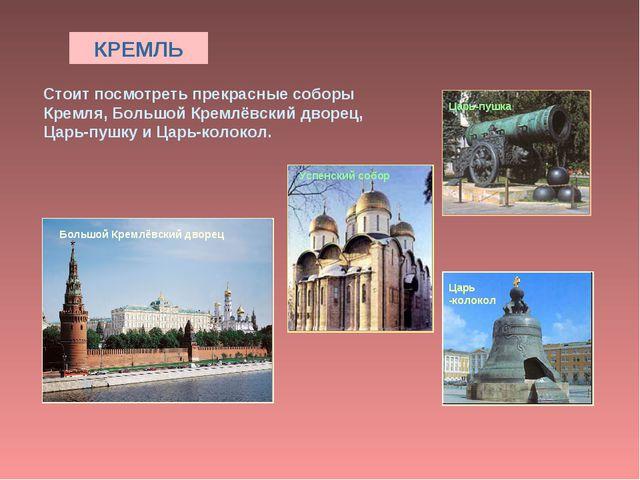 КРЕМЛЬ Стоит посмотреть прекрасные соборы Кремля, Большой Кремлёвский дворец,...