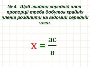 № 4. Щоб знайти середній член пропорції треба добуток крайніх членів розділит