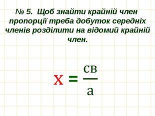 № 5. Щоб знайти крайній член пропорції треба добуток середніх членів розділит