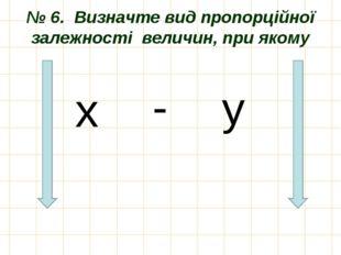 № 6. Визначте вид пропорційної залежності величин, при якому х - у